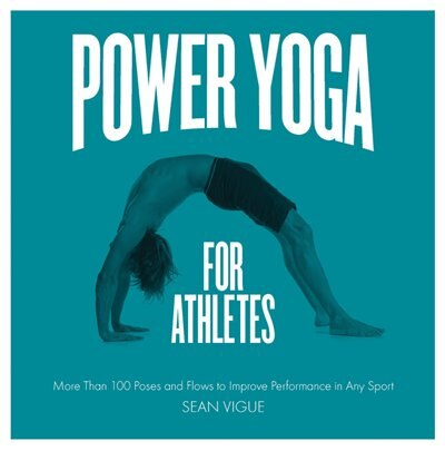 Power Yoga For Athletes: More Than 100 Poses And Flows To Improve Performance In Any Sport by Sean Vigue