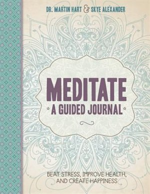 Meditate, A Guided Journal: Beat Stress, Improve Health, And Create Happiness by Martin Hart
