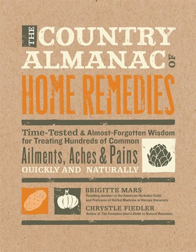 The Country Almanac Of Home Remedies: Time-tested & Almost Forgotten Wisdom For Treating Hundreds Of Common Ailments, Aches & Pains Quick by Brigitte Mars