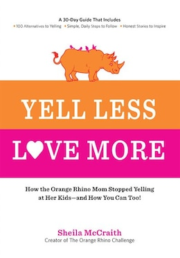 Book Yell Less, Love More: How The Orange Rhino Mom Stopped Yelling At Her Kids - And How You Can Too… by Sheila Mccraith