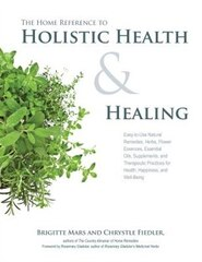The Home Reference To Holistic Health And Healing: Easy-to-use Natural Remedies, Herbs, Flower…