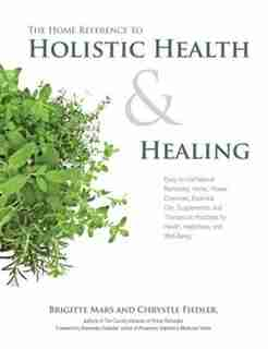 The Home Reference To Holistic Health And Healing: Easy-to-use Natural Remedies, Herbs, Flower Essences, Essential Oils, Supplements, And Therapeutic by Na