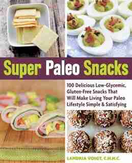 Super Paleo Snacks: 100 Delicious Low-glycemic, Gluten-free Snacks That Will Make Living Your Paleo Lifestyle Simple & by Landria Voigt