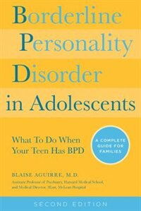 Borderline Personality Disorder In Adolescents, 2nd Edition: What To Do When Your Teen Has Bpd: A Complete Guide For Families by Blaise Aguirre