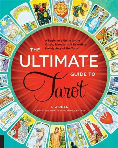The Ultimate Guide To Tarot: A Beginner's Guide To The Cards, Spreads, And Revealing The Mystery Of The Tarot by Liz Dean