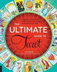 The Ultimate Guide To Tarot: A Beginner's Guide To The Cards, Spreads, And Revealing The Mystery Of…
