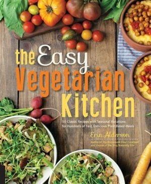 The Easy Vegetarian Kitchen: 50 Classic Recipes With Seasonal Variations For Hundreds Of Fast, Delicious Plant-based Meals by Erin Alderson