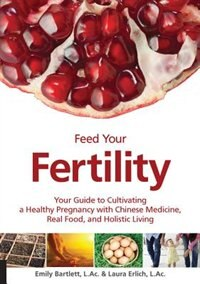 Feed Your Fertility: Your Guide To Cultivating A Healthy Pregnancy With Chinese Medicine, Real Food, And Holistic Living by Emily Bartlett