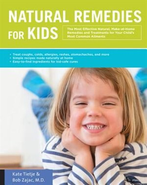 Natural Remedies For Kids: The Most Effective Natural, Make-at-home Remedies And Treatments For Your Child's Most Common Ailme by Kate Tietje