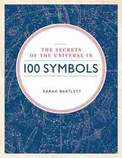 Secrets Of The Universe In 100 Symbols by Sarah Bartlett