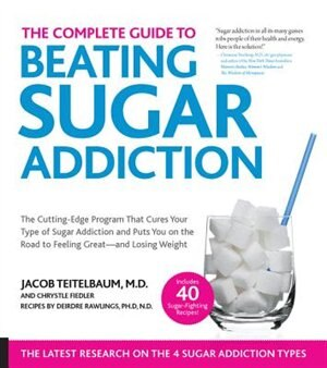 The Complete Guide To Beating Sugar Addiction: The Cutting-edge Program That Cures Your Type Of Sugar Addiction And Puts You On The Road To Feelin by Jacob Teitelbaum