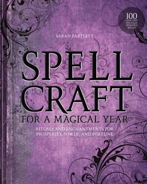 Spellcraft For A Magical Year: Rituals And Enchantments For Prosperity, Power, And Fortune by Sarah Bartlett