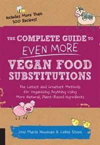 The Complete Guide To Even More Vegan Food Substitutions: The Latest And Greatest Methods For Veganizing Anything Using More Natural, Plant-based Ingredients by Celine Steen