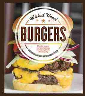 Wicked Good Burgers: Fearless Recipes And Uncompromising Techniques For The Ultimate Patty by Andy Husbands