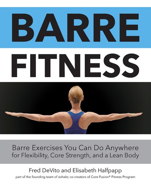 Barre Fitness: Barre Exercises You Can Do Anywhere For Flexibility, Core Strength, And A Lean Body by Na