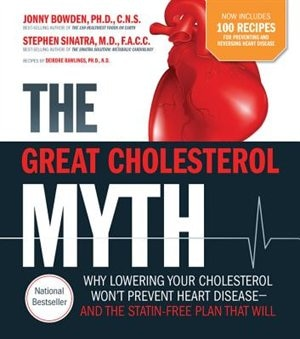 The Great Cholesterol Myth Now Includes 100 Recipes For Preventing And Reversing Heart Disease: Why Lowering Your Cholesterol Won't Prevent Heart Disease-and The Statin-free Plan That Will by Jonny Bowden