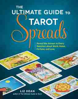 The Ultimate Guide To Tarot Spreads: Reveal The Answer To Every Question About Work, Home, Fortune, And Love by Liz Dean