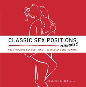 Classic Sex Positions Reinvented: Your Favorite Sex Positions - 100 Wild And Erotic Ways by Moushumi Ghose