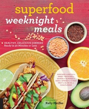 Superfood Weeknight Meals: Healthy, Delicious Dinners Ready In 30 Minutes Or Less by Kelly Pfeiffer