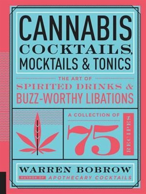 Cannabis Cocktails, Mocktails & Tonics: The Art Of Spirited Drinks And Buzz-worthy Libations by Warren Bobrow