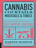 Cannabis Cocktails, Mocktails And Tonics: The Art Of Spirited Drinks And Buzz-worthy Libations