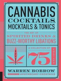 Cannabis Cocktails, Mocktails & Tonics: The Art Of Spirited Drinks And Buzz-worthy Libations