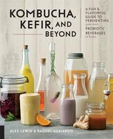 Kombucha, Kefir, And Beyond: A Fun And Flavorful Guide To Fermenting Your Own Probiotic Beverages…