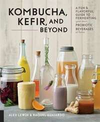 Ferment Your Drinks: A Fun And Flavorful Guide To Making Your Own Kombucha, Kefir, Kvass, Mead…