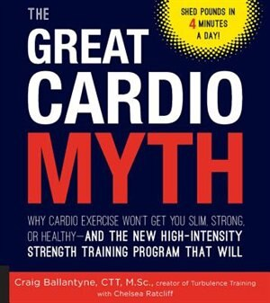 The Great Cardio Myth: Why Cardio Exercise Won't Get You Slim, Strong, Or Healthy - And The New High-intensity Strength Tr by Craig Ballantyne