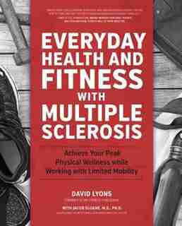 Everyday Health And Fitness With Multiple Sclerosis: Achieve Your Peak Physical Wellness While Working With Limited Mobility by David Lyons