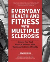 Everyday Health And Fitness With Multiple Sclerosis: Achieve Your Peak Physical Wellness While…