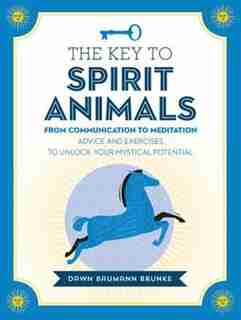 The Key To Spirit Animals: From Communication To Meditation: Advice And Exercises To Unlock Your Mystical Potential by Dawn Baumann Brunke