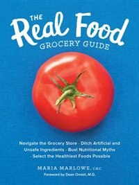 The Real Food Grocery Guide: Navigate The Grocery Store, Ditch Artificial And Unsafe Ingredients, Bust Nutritional Myths, And Se by Maria Marlowe