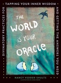 The World Is Your Oracle: Divinatory Practices For Tapping Your Inner Wisdom And Getting The Answers You Need by Nancy Vedder-shults