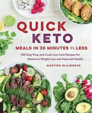 Quick Keto Meals In 30 Minutes Or Less: 100 Easy Prep-and-cook Low-carb Recipes For Maximum Weight Loss And Improved Health by Martina Slajerova