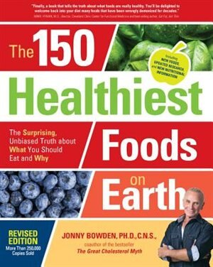 The 150 Healthiest Foods On Earth, Revised Edition: The Surprising, Unbiased Truth About What You Should Eat And Why by Jonny Bowden