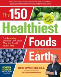 The 150 Healthiest Foods On Earth, Revised Edition: The Surprising, Unbiased Truth About What You…