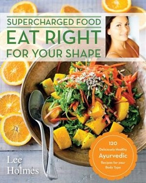 Eat Right For Your Shape: 120 Delicious Healthy Ayurvedic Recipes For A Brand New You by Lee Holmes