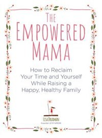 The Empowered Mama: How To Reclaim Your Time And Yourself While Raising A Happy, Healthy Family by Lisa Druxman