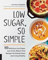 Low Sugar, So Simple: 100 Delicious Low-sugar, Low-carb, Gluten-free Recipes For Eating Clean And…