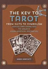 Key To Tarot: From Suits To Symbolism: Advice And Exercises To Unlock Your Mystical Potential by Sarah Bartlett