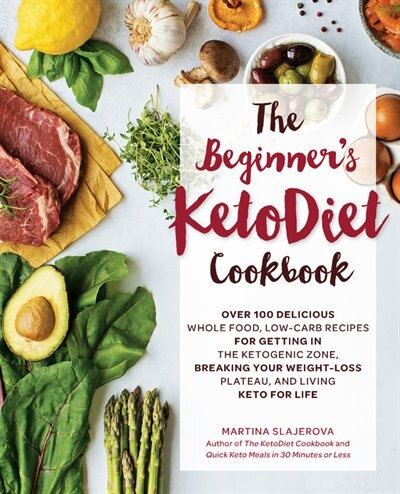 The Beginner's Ketodiet Cookbook: Over 100 Delicious Whole Food, Low-carb Recipes For Getting In The Ketogenic Zone Breaking Your Wei by Martina Slajerova