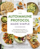 The Autoimmune Protocol Made Simple Cookbook: Start Healing Your Body And Reversing Chronic Illness…