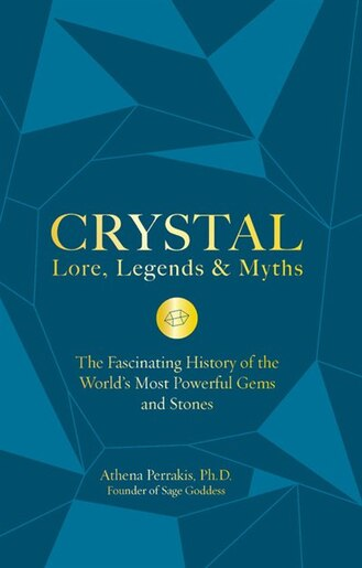 Crystal Lore, Legends & Myths: The Fascinating History Of The World's Most Powerful Gems And Stones by Athena Perrakis