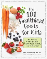 101 Healthiest Foods For Kids: Eat The Best, Feel The Greatest - Healthy Foods For Kids, And…
