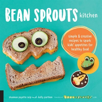Bean Sprouts Kitchen: Simple And Creative Recipes To Spark Kids' Appetites For Healthy Food by Shannon Payette Seip