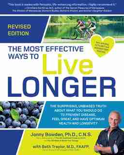 The Most Effective Ways To Live Longer, Revised: The Surprising, Unbiased Truth About What You Should Do To Prevent Disease, Feel Great, And Have Op by Jonny Bowden