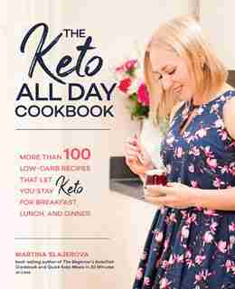 The Keto All Day Cookbook: More Than 100 Low-carb Recipes That Let You Stay Keto For Breakfast, Lunch, And Dinner by Martina Slajerova