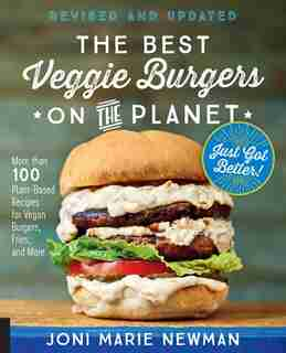The Best Veggie Burgers On The Planet, Revised And Updated: More Than 100 Plant-based Recipes Forvegan Burgers, Fries, And More by Joni Marie Newman