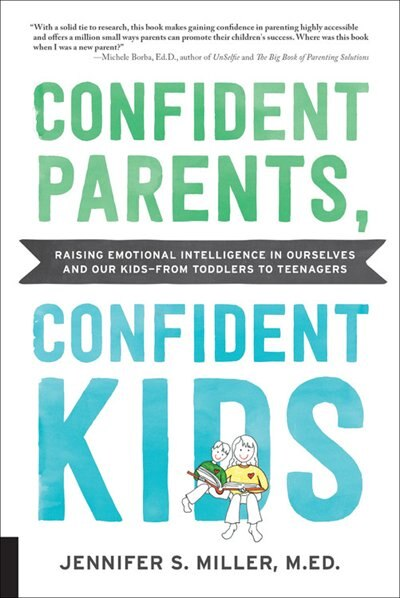 Confident Parents, Confident Kids: Raising Emotional Intelligence In Ourselves And Our Kids--from Toddlers To Teenagers by Jennifer S. Miller